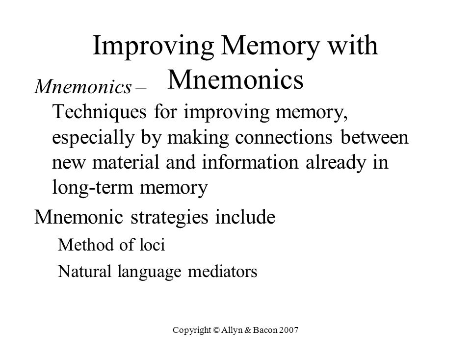 Copyright © Allyn & Bacon 2007 Improving Memory with Mnemonics Mnemonics – Techniques for improving memory, especially by making connections between n