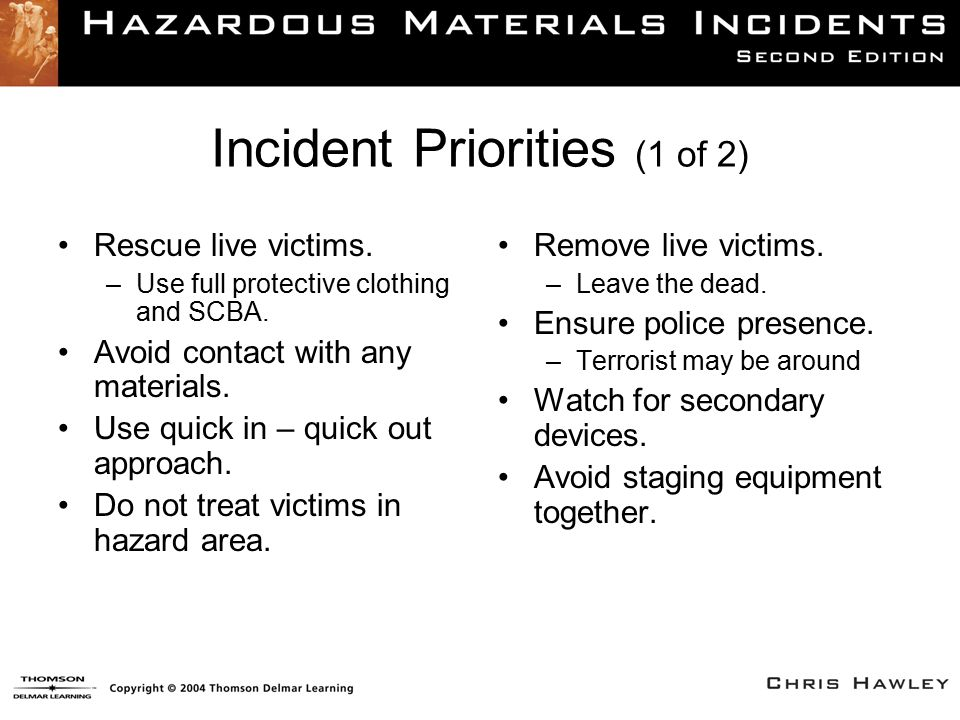 Incident Priorities (1 of 2) Rescue live victims. –Use full protective clothing and SCBA. Avoid contact with any materials. Use quick in – quick out a