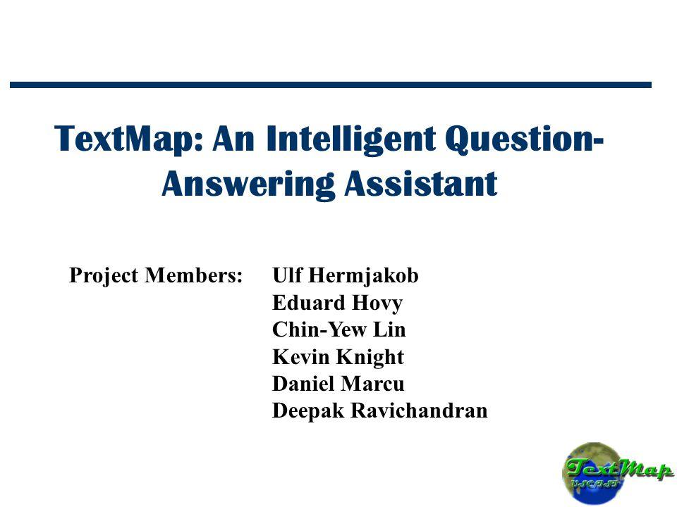 TextMap: An Intelligent Question- Answering Assistant Project Members:Ulf Hermjakob Eduard Hovy Chin-Yew Lin Kevin Knight Daniel Marcu Deepak Ravichandran