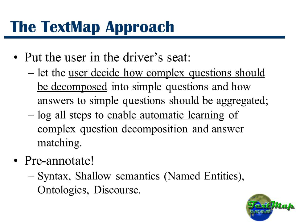 The TextMap Approach Put the user in the driver's seat: –let the user decide how complex questions should be decomposed into simple questions and how answers to simple questions should be aggregated; –log all steps to enable automatic learning of complex question decomposition and answer matching.