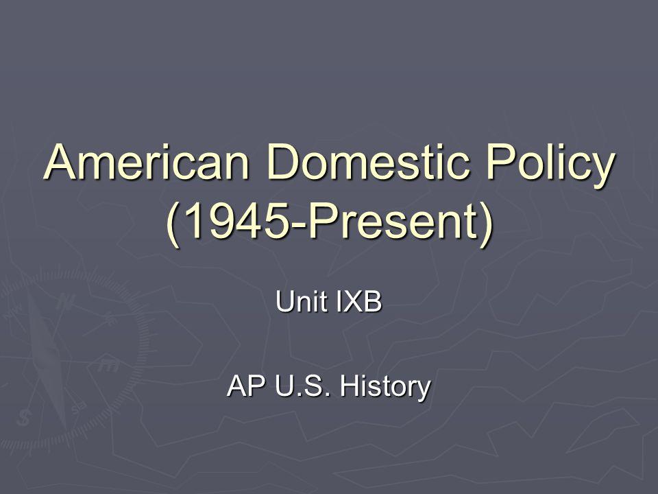 American Domestic Policy (1945-Present) Unit IXB AP U.S. History