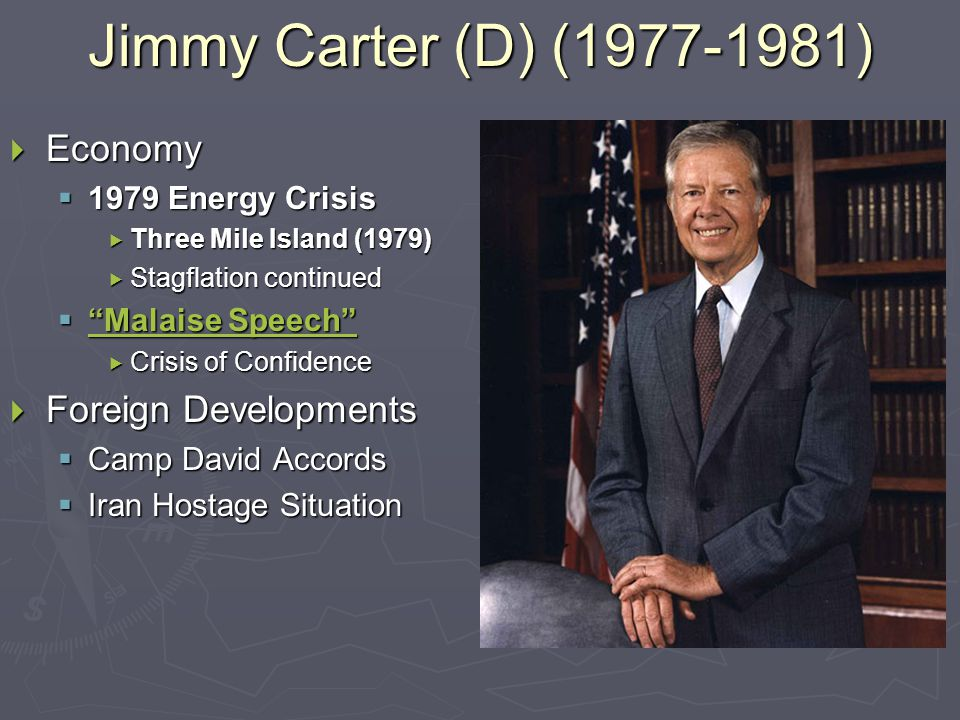 Jimmy Carter (D) (1977-1981)  Economy  1979 Energy Crisis  Three Mile Island (1979)  Stagflation continued  Malaise Speech Malaise Speech Malaise Speech  Crisis of Confidence  Foreign Developments  Camp David Accords  Iran Hostage Situation