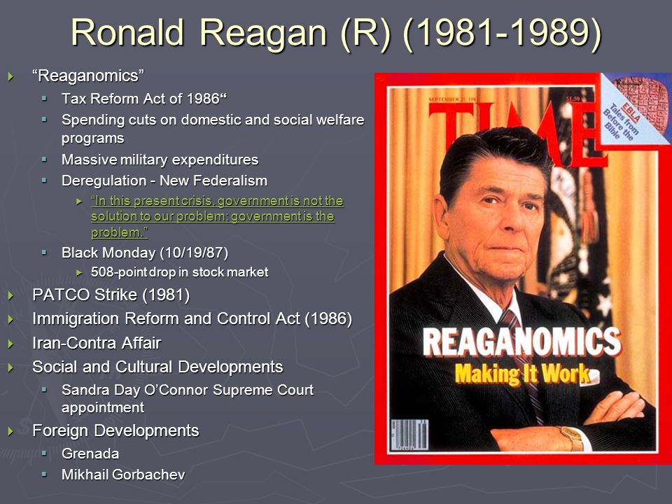 Ronald Reagan (R) (1981-1989)  Reaganomics  Tax Reform Act of 1986  Spending cuts on domestic and social welfare programs  Massive military expenditures  Deregulation - New Federalism  In this present crisis, government is not the solution to our problem; government is the problem. In this present crisis, government is not the solution to our problem; government is the problem. In this present crisis, government is not the solution to our problem; government is the problem.  Black Monday (10/19/87)  508-point drop in stock market  PATCO Strike (1981)  Immigration Reform and Control Act (1986)  Iran-Contra Affair  Social and Cultural Developments  Sandra Day O'Connor Supreme Court appointment  Foreign Developments  Grenada  Mikhail Gorbachev