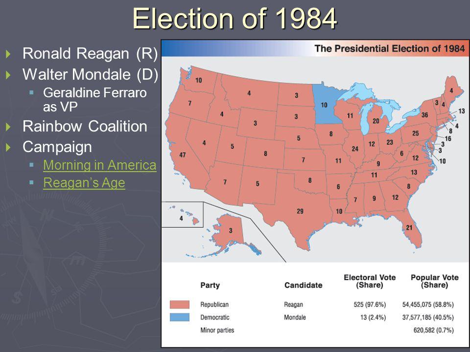Election of 1984   Ronald Reagan (R)   Walter Mondale (D)   Geraldine Ferraro as VP   Rainbow Coalition   Campaign   Morning in America Morning in America   Reagan's Age Reagan's Age