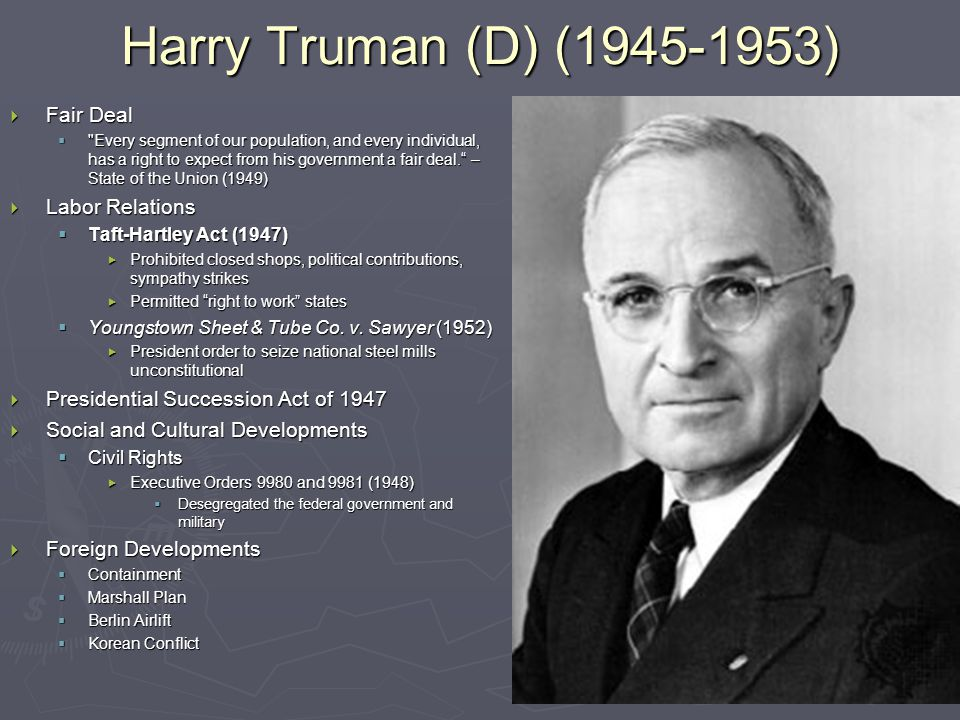 Harry Truman (D) (1945-1953)  Fair Deal  Every segment of our population, and every individual, has a right to expect from his government a fair deal. – State of the Union (1949)  Labor Relations  Taft-Hartley Act (1947)  Prohibited closed shops, political contributions, sympathy strikes  Permitted right to work states  Youngstown Sheet & Tube Co.