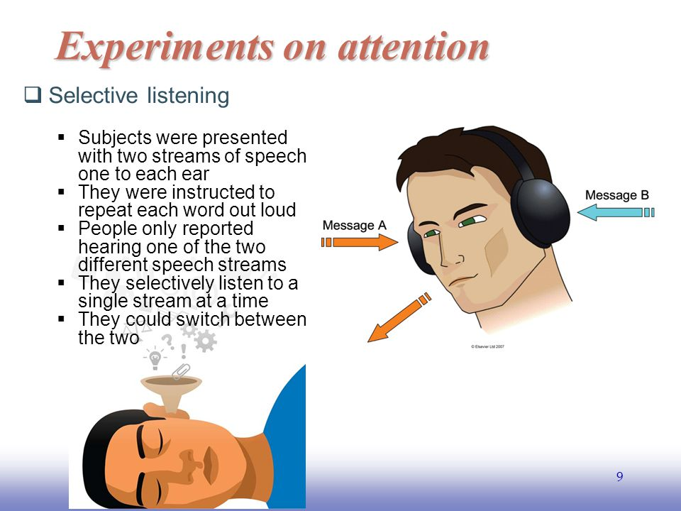 EE141 9 Experiments on attention  Selective listening  Subjects were presented with two streams of speech one to each ear  They were instructed to repeat each word out loud  People only reported hearing one of the two different speech streams  They selectively listen to a single stream at a time  They could switch between the two