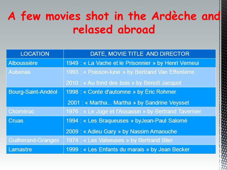 A few movies shot in the Ardèche and relased abroad LOCATIONDATE, MOVIE TITLE AND DIRECTOR Alboussière1949 : « La Vache et le Prisonnier » by Henri Verneui Aubenas 1993 : « Poisson-lune » by Bertrand Van Effenterre 2010 : « Au fond des bois » by Benoît Jacquot Bourg-Saint-Andéol 1998 : « Conte d automne » by Éric Rohmer 2001 : « Martha...