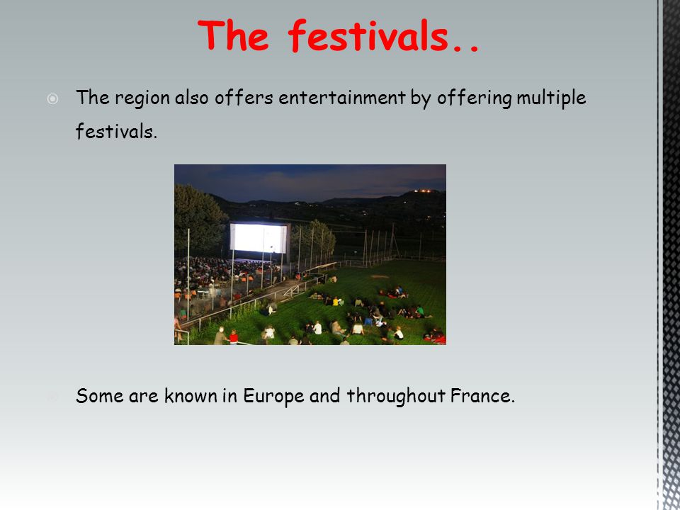 The festivals..  The region also offers entertainment by offering multiple festivals.