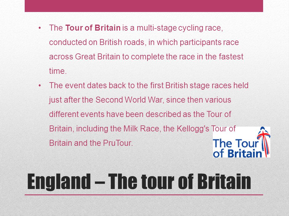 England – The tour of Britain The Tour of Britain is a multi-stage cycling race, conducted on British roads, in which participants race across Great Britain to complete the race in the fastest time.