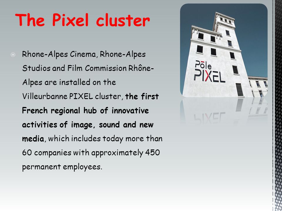 The Pixel cluster  Rhone-Alpes Cinema, Rhone-Alpes Studios and Film Commission Rhône- Alpes are installed on the Villeurbanne PIXEL cluster, the first French regional hub of innovative activities of image, sound and new media, which includes today more than 60 companies with approximately 450 permanent employees.