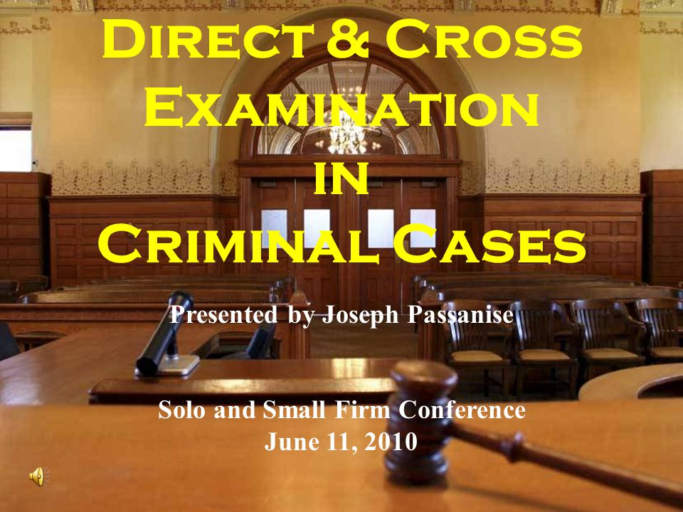 Direct & Cross Examination in Criminal Cases Presented by Joseph Passanise Solo and Small Firm Conference June 11, 2010