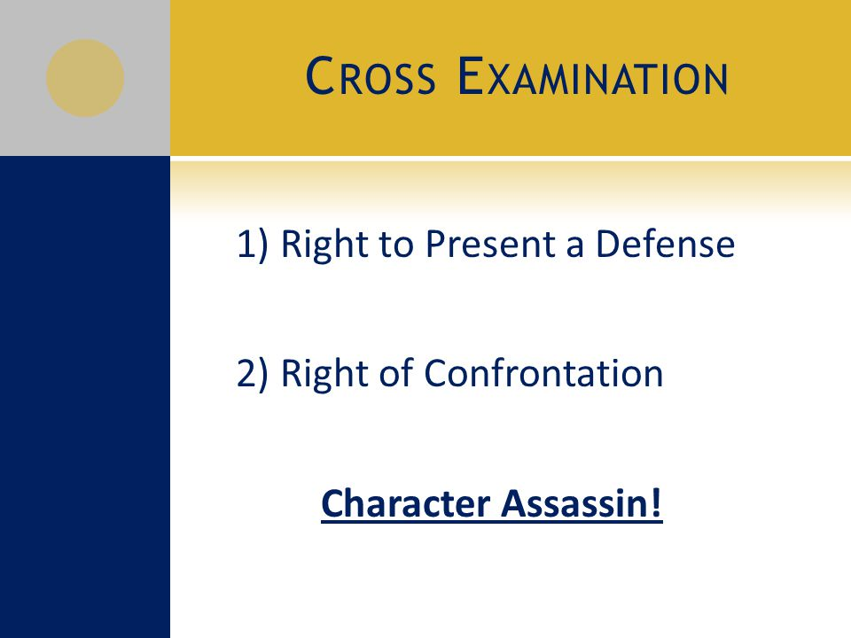 C ROSS E XAMINATION 1) Right to Present a Defense 2) Right of Confrontation Character Assassin!