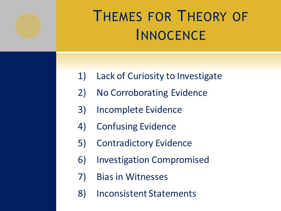 T HEMES FOR T HEORY OF I NNOCENCE 1) Lack of Curiosity to Investigate 2) No Corroborating Evidence 3) Incomplete Evidence 4) Confusing Evidence 5) Contradictory Evidence 6) Investigation Compromised 7) Bias in Witnesses 8) Inconsistent Statements