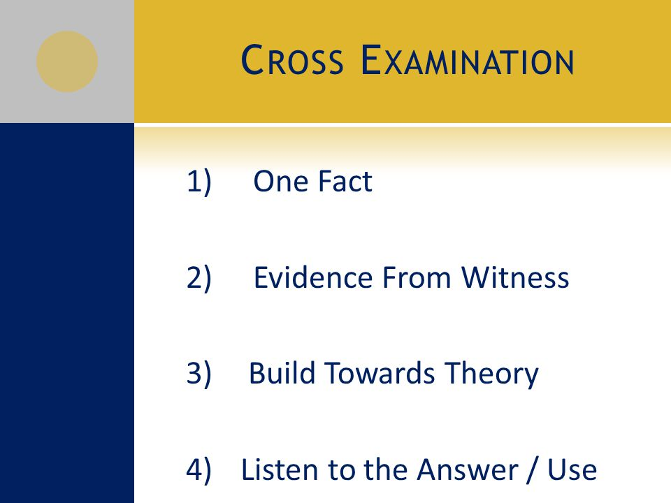 C ROSS E XAMINATION 1) One Fact 2) Evidence From Witness 3) Build Towards Theory 4) Listen to the Answer / Use