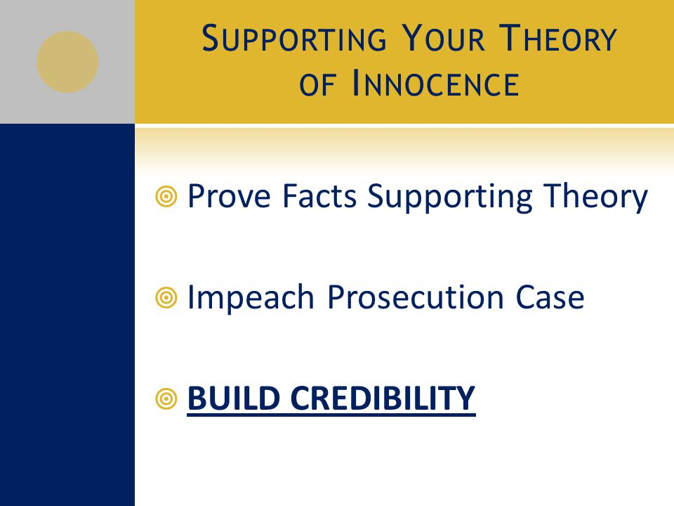 S UPPORTING Y OUR T HEORY OF I NNOCENCE  Prove Facts Supporting Theory  Impeach Prosecution Case  BUILD CREDIBILITY