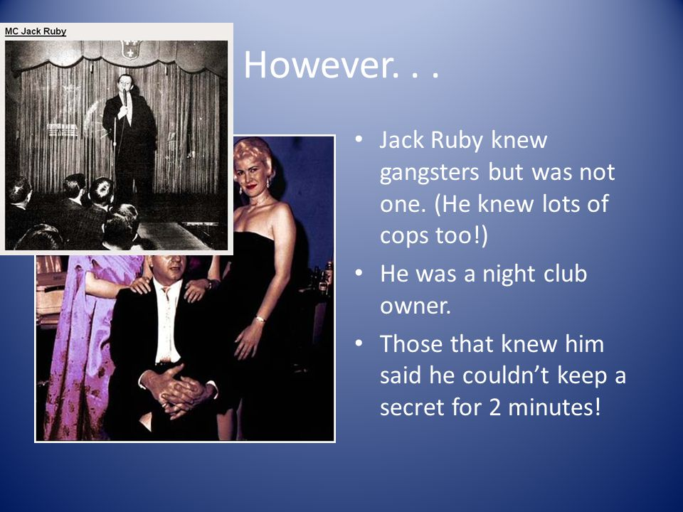 Jack Ruby Conspiracists believe Jack Ruby was a mobster who killed Oswald to silence him. Ruby died in jail a couple of years later, supposedly with s