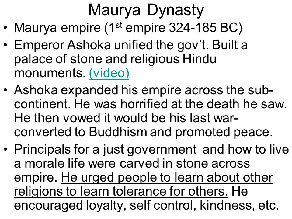 Maurya Dynasty Maurya empire (1 st empire 324-185 BC) Emperor Ashoka unified the gov't.