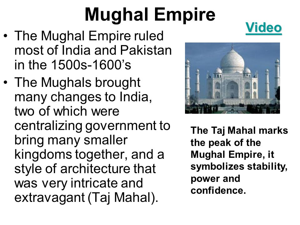 Mughal Empire The Mughal Empire ruled most of India and Pakistan in the 1500s-1600's The Mughals brought many changes to India, two of which were centralizing government to bring many smaller kingdoms together, and a style of architecture that was very intricate and extravagant (Taj Mahal).