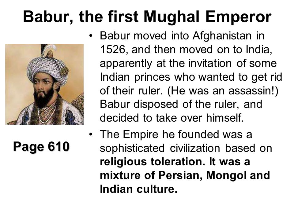 Babur, the first Mughal Emperor Babur moved into Afghanistan in 1526, and then moved on to India, apparently at the invitation of some Indian princes who wanted to get rid of their ruler.