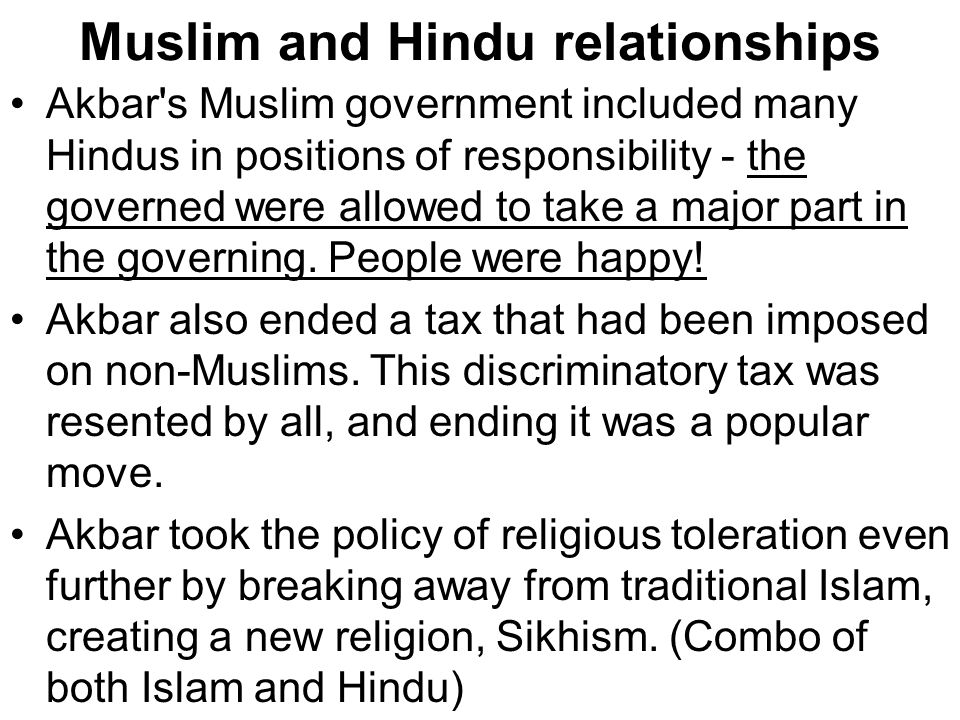 Muslim and Hindu relationships Akbar's Muslim government included many Hindus in positions of responsibility - the governed were allowed to take a maj