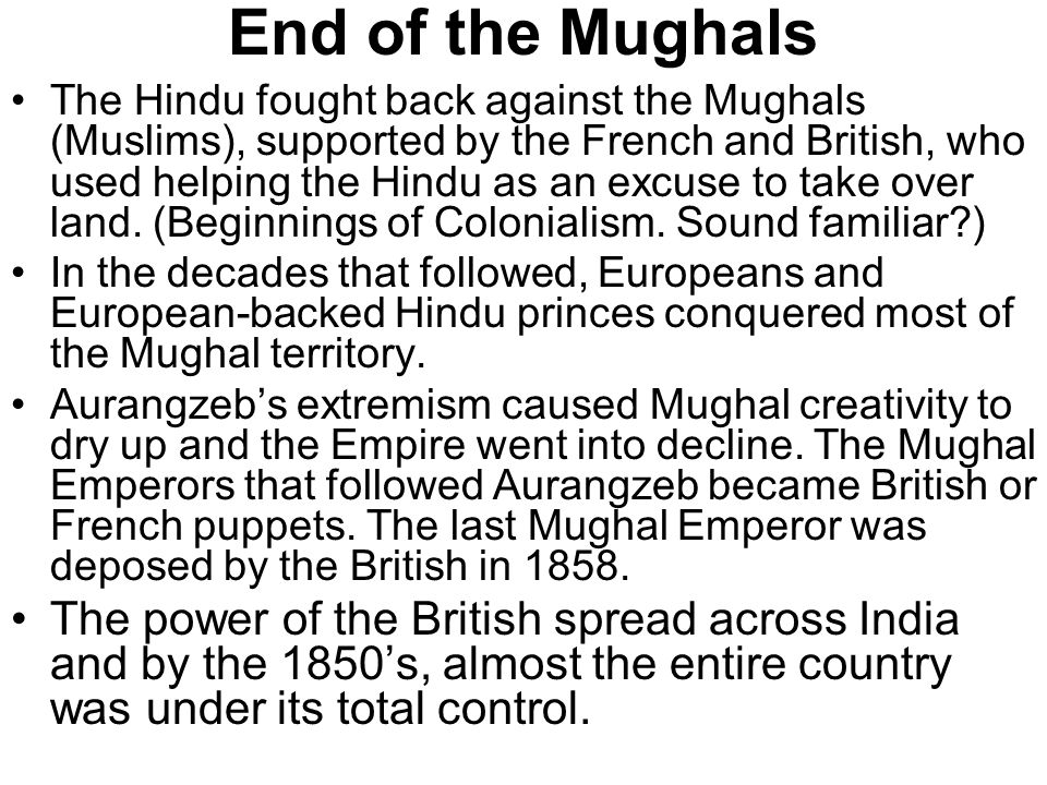 End of the Mughals The Hindu fought back against the Mughals (Muslims), supported by the French and British, who used helping the Hindu as an excuse to take over land.
