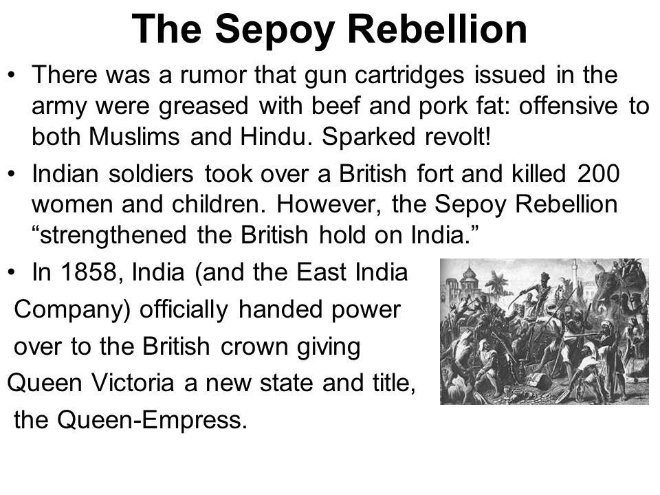 The Sepoy Rebellion There was a rumor that gun cartridges issued in the army were greased with beef and pork fat: offensive to both Muslims and Hindu.