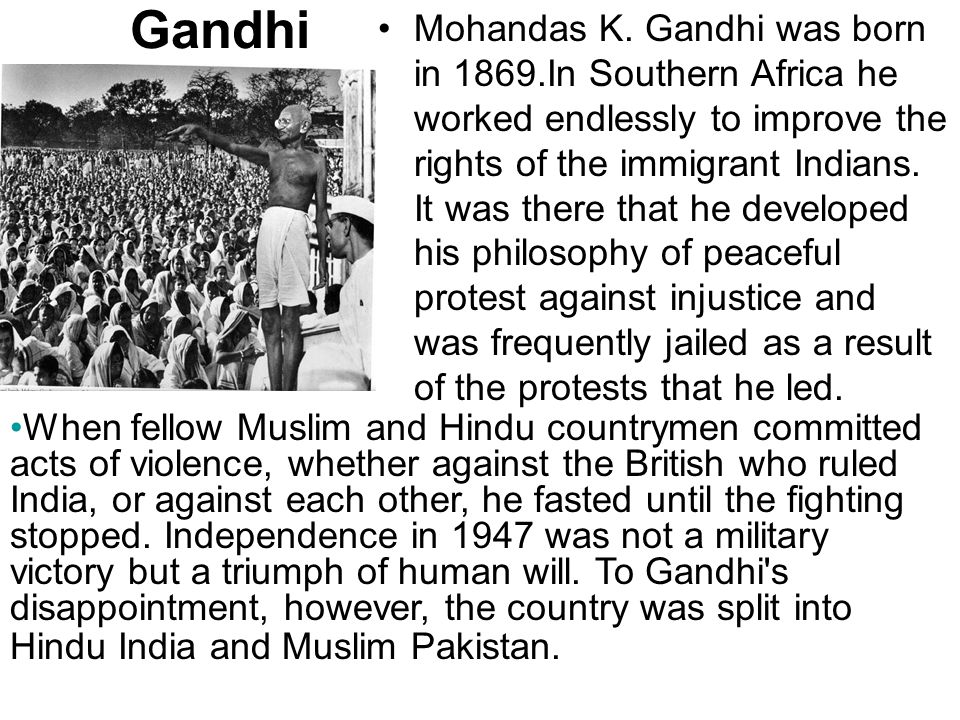 Gandhi Mohandas K. Gandhi was born in 1869.In Southern Africa he worked endlessly to improve the rights of the immigrant Indians. It was there that he