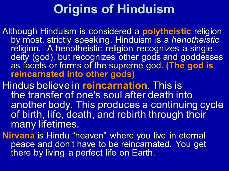 Origins of Hinduism Although Hinduism is considered a polytheistic religion by most, strictly speaking, Hinduism is a henotheistic religion. A henothe