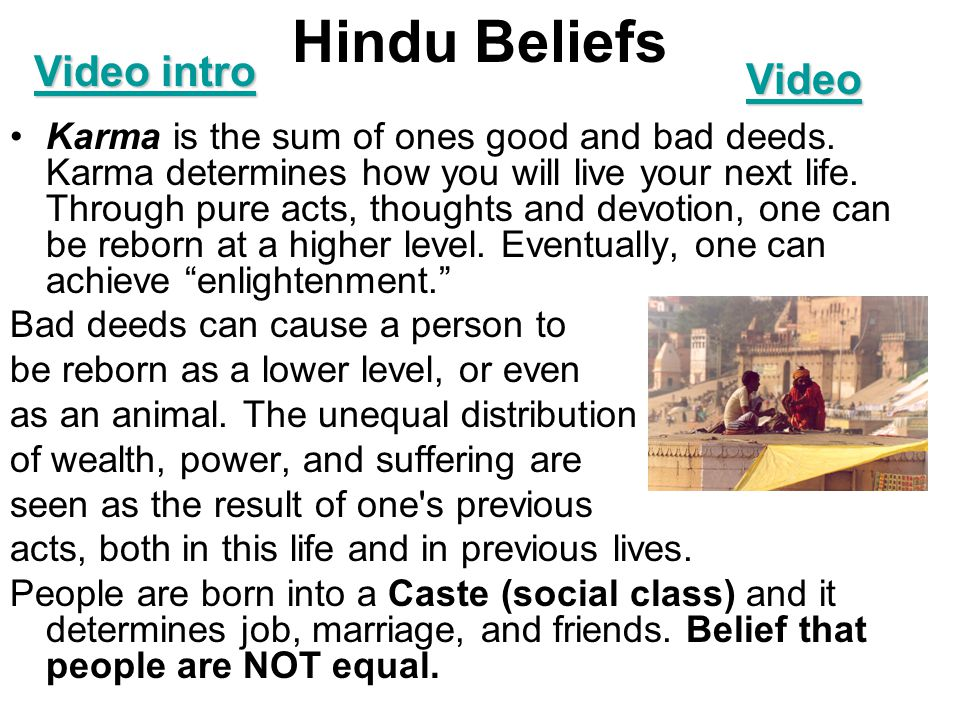 Hindu Beliefs Karma is the sum of ones good and bad deeds. Karma determines how you will live your next life. Through pure acts, thoughts and devotion