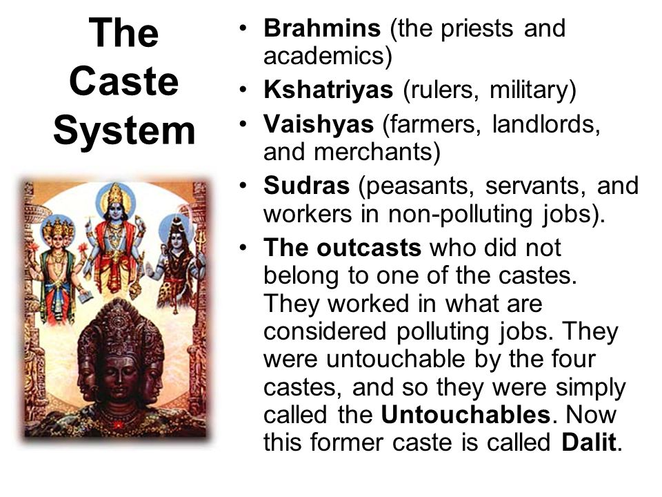 The Caste System Brahmins (the priests and academics) Kshatriyas (rulers, military) Vaishyas (farmers, landlords, and merchants) Sudras (peasants, servants, and workers in non-polluting jobs).