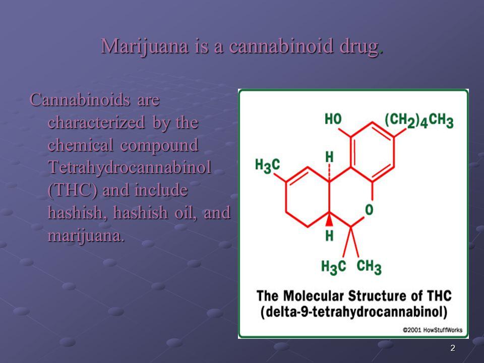 2 Marijuana is a cannabinoid drug. Cannabinoids are characterized by the chemical compound Tetrahydrocannabinol (THC) and include hashish, hashish oil