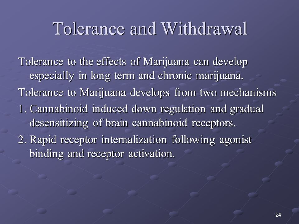 24 Tolerance and Withdrawal Tolerance to the effects of Marijuana can develop especially in long term and chronic marijuana. Tolerance to Marijuana de