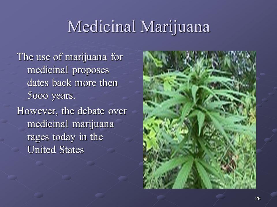 28 Medicinal Marijuana The use of marijuana for medicinal proposes dates back more then 5ooo years. However, the debate over medicinal marijuana rages