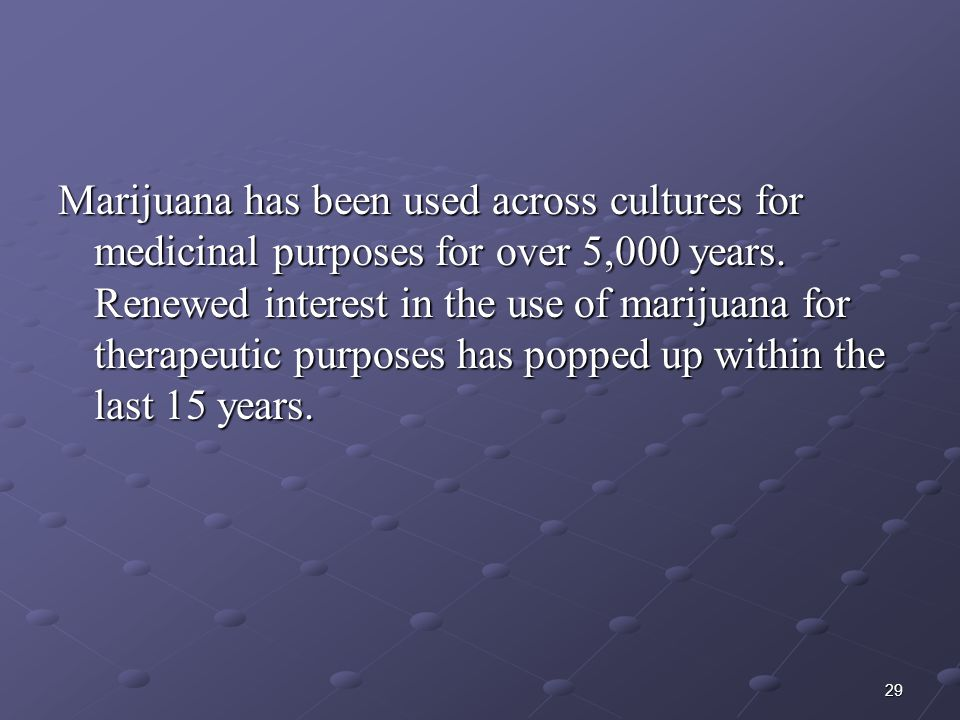 29 Marijuana has been used across cultures for medicinal purposes for over 5,000 years. Renewed interest in the use of marijuana for therapeutic purpo
