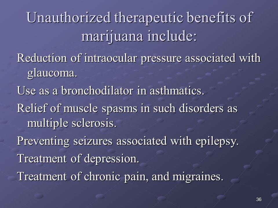36 Unauthorized therapeutic benefits of marijuana include: Reduction of intraocular pressure associated with glaucoma. Use as a bronchodilator in asth