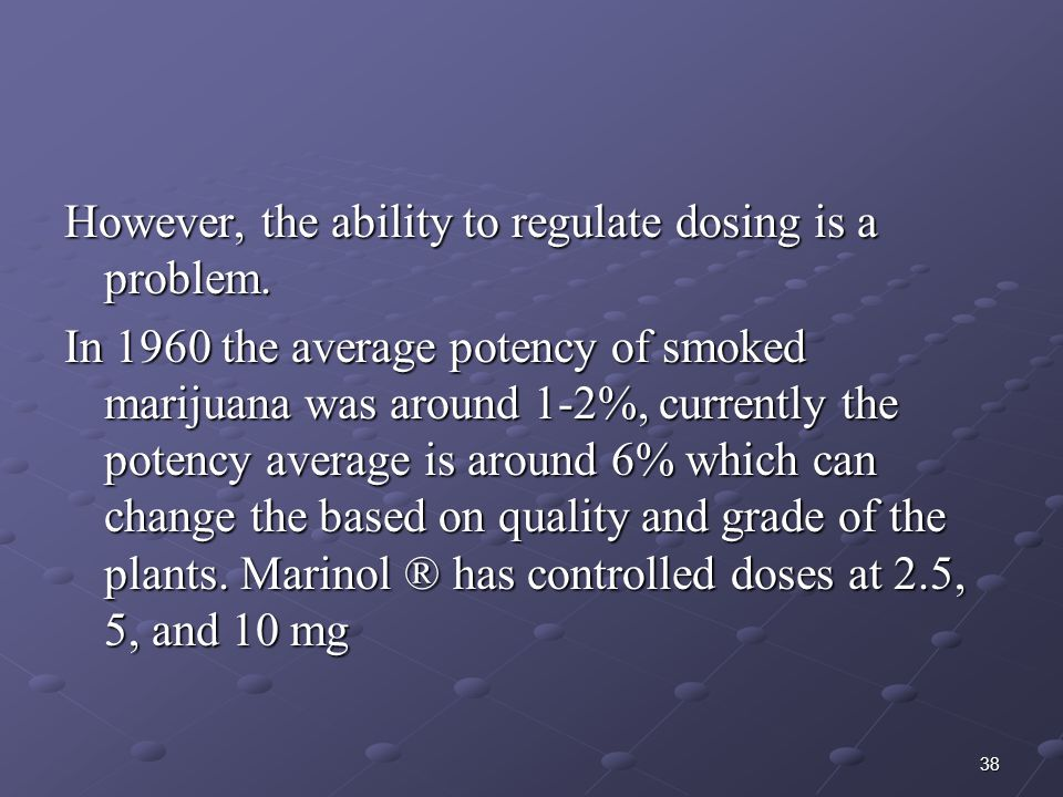 38 However, the ability to regulate dosing is a problem. In 1960 the average potency of smoked marijuana was around 1-2%, currently the potency averag