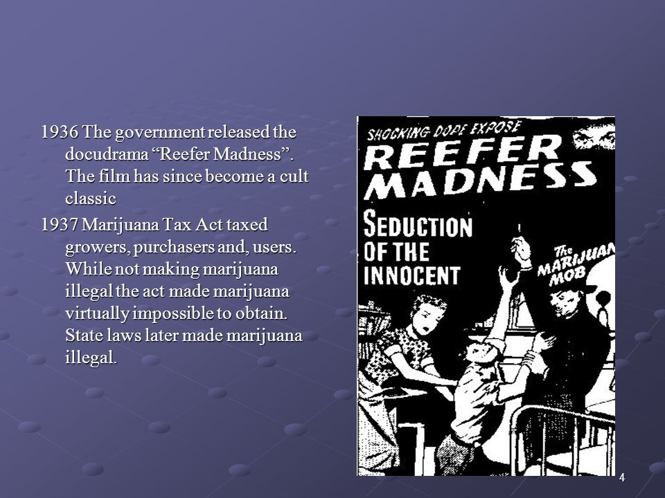 """4 1936 The government released the docudrama """"Reefer Madness"""". The film has since become a cult classic 1937 Marijuana Tax Act taxed growers, purchase"""