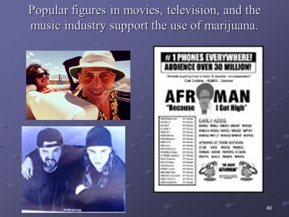 40 Popular figures in movies, television, and the music industry support the use of marijuana.