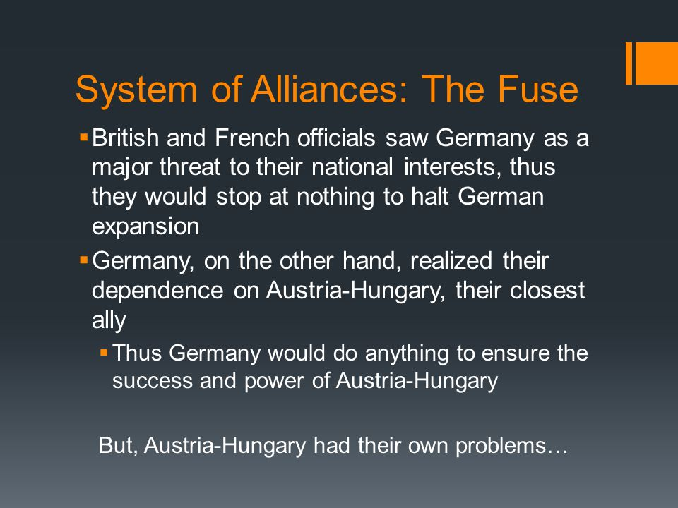 System of Alliances: The Fuse  British and French officials saw Germany as a major threat to their national interests, thus they would stop at nothing to halt German expansion  Germany, on the other hand, realized their dependence on Austria-Hungary, their closest ally  Thus Germany would do anything to ensure the success and power of Austria-Hungary But, Austria-Hungary had their own problems…