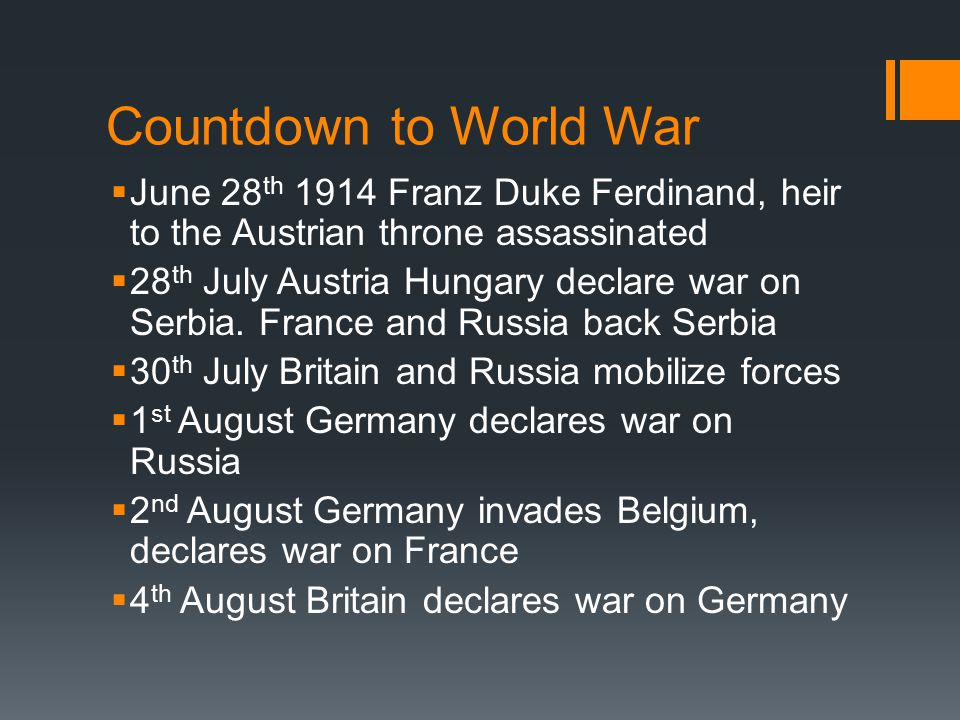 Countdown to World War  June 28 th 1914 Franz Duke Ferdinand, heir to the Austrian throne assassinated  28 th July Austria Hungary declare war on Serbia.