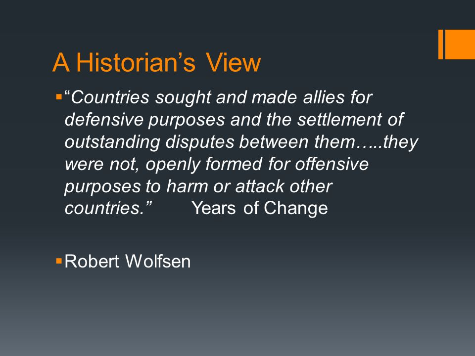 A Historian's View  Countries sought and made allies for defensive purposes and the settlement of outstanding disputes between them…..they were not, openly formed for offensive purposes to harm or attack other countries. Years of Change  Robert Wolfsen