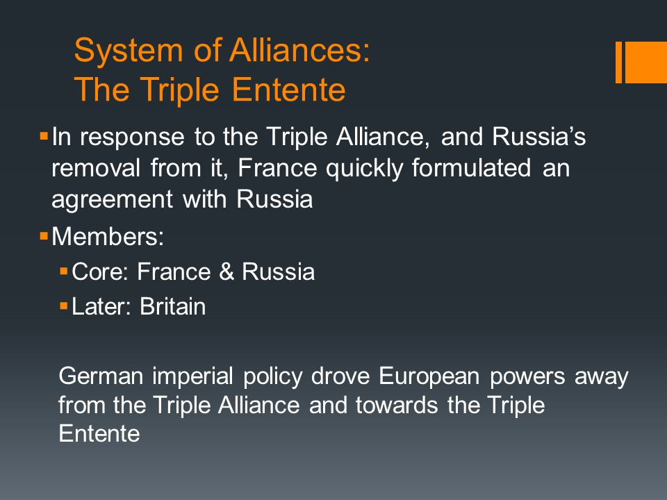 System of Alliances: The Triple Entente  In response to the Triple Alliance, and Russia's removal from it, France quickly formulated an agreement with Russia  Members:  Core: France & Russia  Later: Britain German imperial policy drove European powers away from the Triple Alliance and towards the Triple Entente