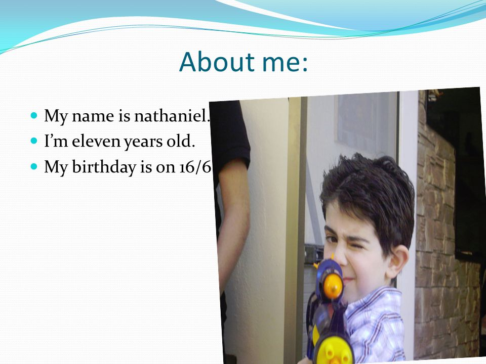 About me: My name is nathaniel. I'm eleven years old. My birthday is on 16/6