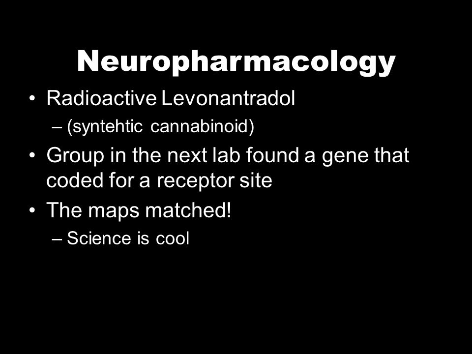 Neuropharmacology Radioactive Levonantradol –(syntehtic cannabinoid) Group in the next lab found a gene that coded for a receptor site The maps matched.