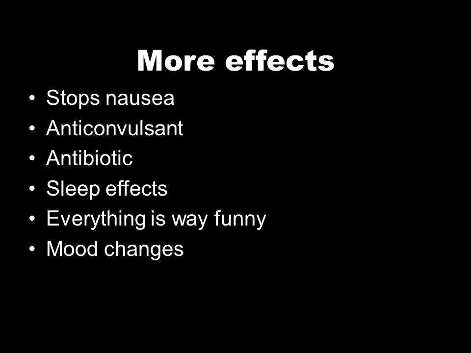 More effects Stops nausea Anticonvulsant Antibiotic Sleep effects Everything is way funny Mood changes