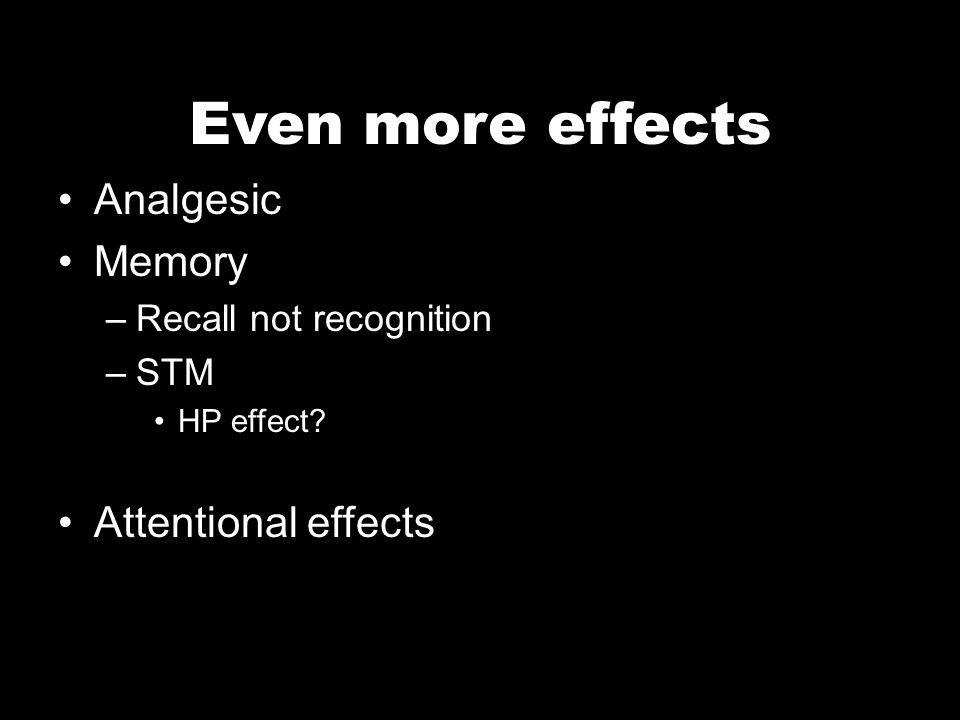 Even more effects Analgesic Memory –Recall not recognition –STM HP effect Attentional effects