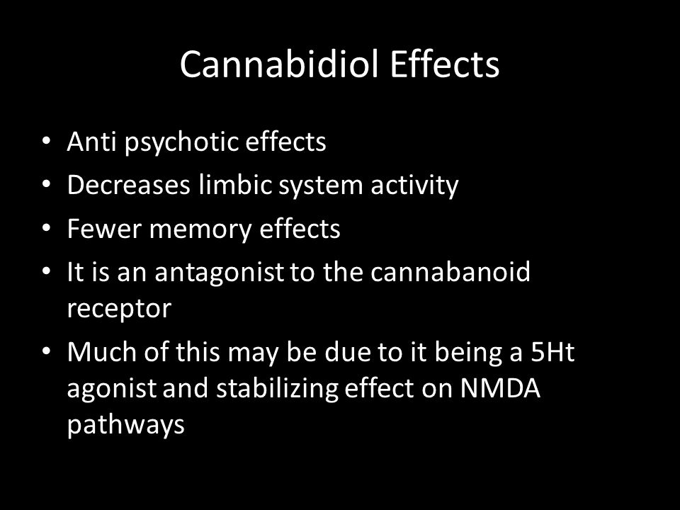 Cannabidiol Effects Anti psychotic effects Decreases limbic system activity Fewer memory effects It is an antagonist to the cannabanoid receptor Much of this may be due to it being a 5Ht agonist and stabilizing effect on NMDA pathways