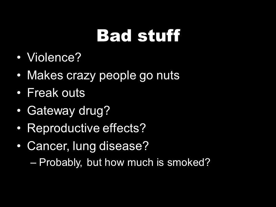 Bad stuff Violence. Makes crazy people go nuts Freak outs Gateway drug.