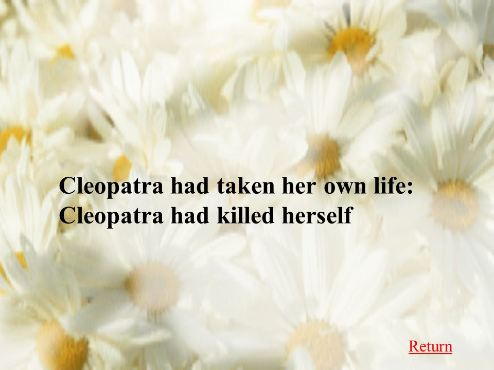 Cleopatra had taken her own life: Cleopatra had killed herself Return