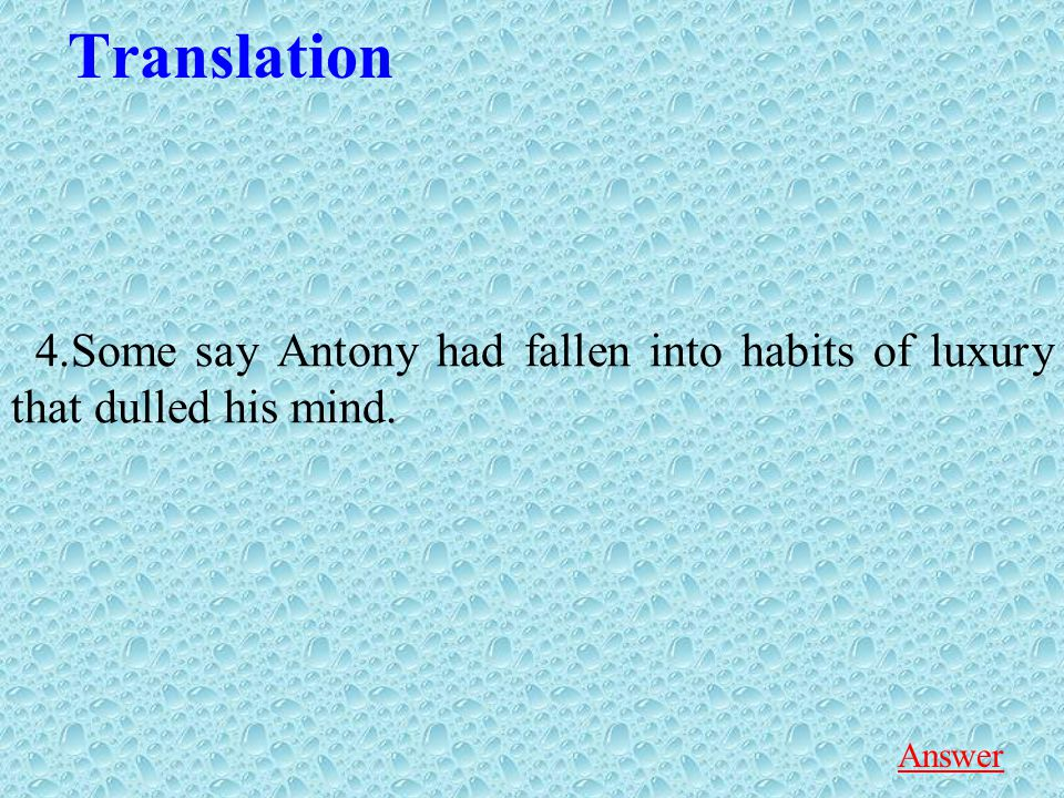 Translation 4.Some say Antony had fallen into habits of luxury that dulled his mind. Answer